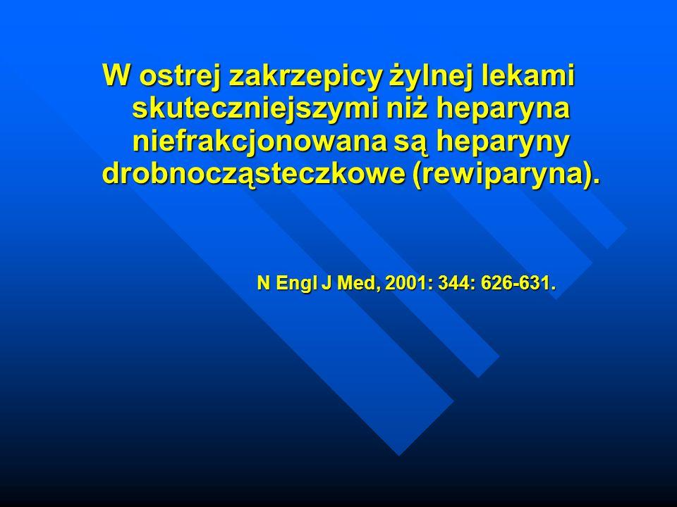 W ostrej zakrzepicy żylnej lekami skuteczniejszymi niż heparyna niefrakcjonowana są heparyny drobnocząsteczkowe (rewiparyna). N Engl J Med, 2001: 344: