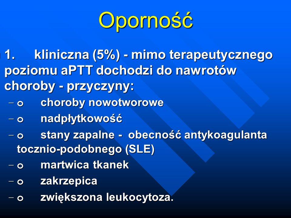 Oporność 1. kliniczna (5%) - mimo terapeutycznego poziomu aPTT dochodzi do nawrotów choroby - przyczyny: 1. kliniczna (5%) - mimo terapeutycznego pozi