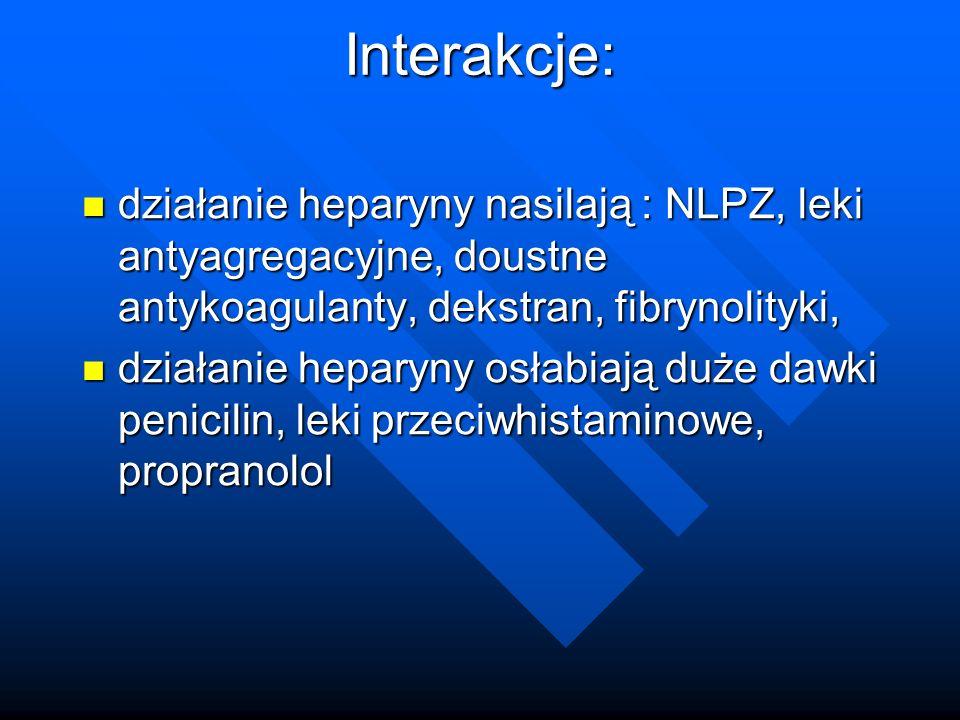 Interakcje: działanie heparyny nasilają : NLPZ, leki antyagregacyjne, doustne antykoagulanty, dekstran, fibrynolityki, działanie heparyny nasilają : NLPZ, leki antyagregacyjne, doustne antykoagulanty, dekstran, fibrynolityki, działanie heparyny osłabiają duże dawki penicilin, leki przeciwhistaminowe, propranolol działanie heparyny osłabiają duże dawki penicilin, leki przeciwhistaminowe, propranolol