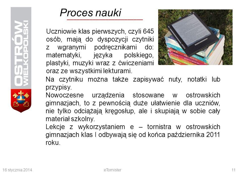 16 stycznia 2014eTornister11 ________________________ Proces nauki Uczniowie klas pierwszych, czyli 645 osób, mają do dyspozycji czytniki z wgranymi podręcznikami do: matematyki, języka polskiego, plastyki, muzyki wraz z ćwiczeniami oraz ze wszystkimi lekturami.