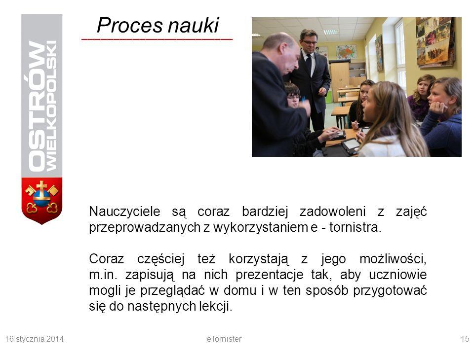 16 stycznia 2014eTornister15 ________________________ Proces nauki Nauczyciele są coraz bardziej zadowoleni z zajęć przeprowadzanych z wykorzystaniem