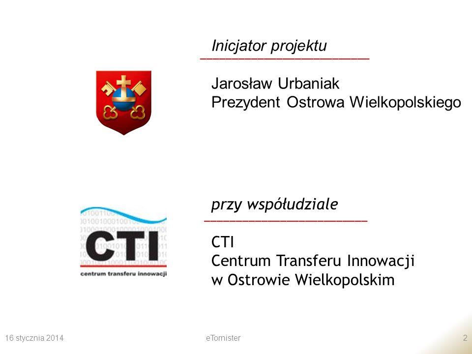 16 stycznia 2014eTornister2 Inicjator projektu Jarosław Urbaniak Prezydent Ostrowa Wielkopolskiego ___________________________ przy współudziale CTI Centrum Transferu Innowacji w Ostrowie Wielkopolskim __________________________