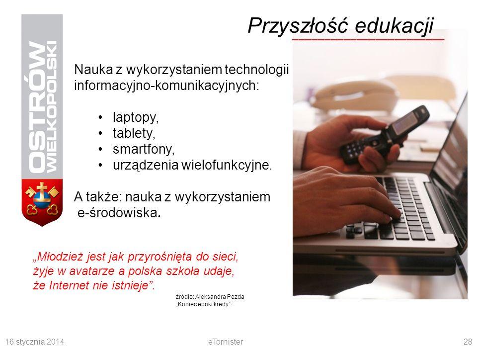 16 stycznia 2014eTornister28 ________________________ Przyszłość edukacji Nauka z wykorzystaniem technologii informacyjno-komunikacyjnych: laptopy, tablety, smartfony, urządzenia wielofunkcyjne.