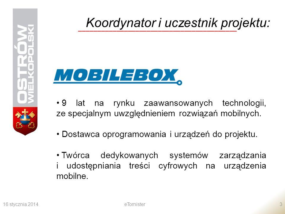 16 stycznia 2014eTornister3 Koordynator i uczestnik projektu: __________________________________________ 9 lat na rynku zaawansowanych technologii, ze specjalnym uwzględnieniem rozwiązań mobilnych.