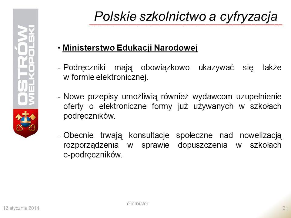 16 stycznia 2014 eTornister 31 Polskie szkolnictwo a cyfryzacja __________________________________________________ Ministerstwo Edukacji Narodowej -Podręczniki mają obowiązkowo ukazywać się także w formie elektronicznej.