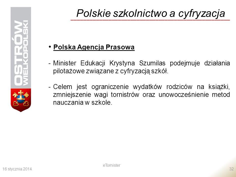 16 stycznia 2014 eTornister 32 Polskie szkolnictwo a cyfryzacja ___________________________________________________ Polska Agencja Prasowa -Minister Edukacji Krystyna Szumilas podejmuje działania pilotażowe związane z cyfryzacją szkół.