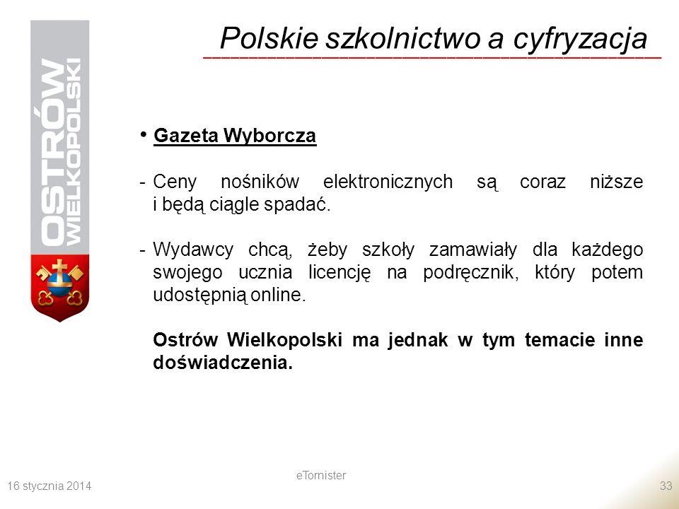 16 stycznia 2014 eTornister 33 Polskie szkolnictwo a cyfryzacja ___________________________________________________ Gazeta Wyborcza -Ceny nośników elektronicznych są coraz niższe i będą ciągle spadać.