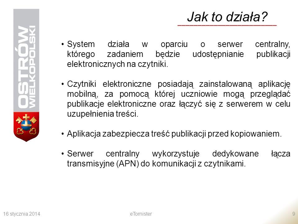 16 stycznia 2014eTornister9 Jak to działa? _________________________ System działa w oparciu o serwer centralny, którego zadaniem będzie udostępnianie
