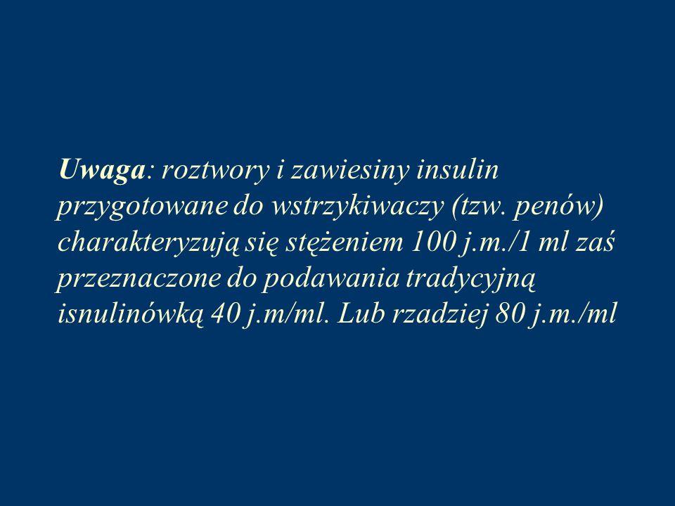 Uwaga: roztwory i zawiesiny insulin przygotowane do wstrzykiwaczy (tzw. penów) charakteryzują się stężeniem 100 j.m./1 ml zaś przeznaczone do podawani