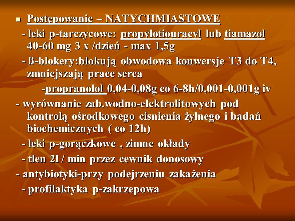 Postępowanie – NATYCHMIASTOWE Postępowanie – NATYCHMIASTOWE - leki p-tarczycowe: propylotiouracyl lub tiamazol 40-60 mg 3 x /dzień - max 1,5g - leki p