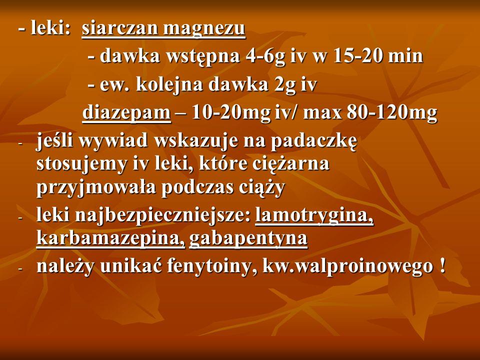 - leki: siarczan magnezu - dawka wstępna 4-6g iv w 15-20 min - dawka wstępna 4-6g iv w 15-20 min - ew. kolejna dawka 2g iv - ew. kolejna dawka 2g iv d