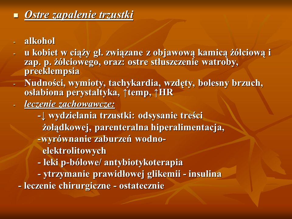 Ostre zapalenie trzustki Ostre zapalenie trzustki - alkohol - u kobiet w ciąży gł. związane z objawową kamicą żółciową i zap. p. żółciowego, oraz: ost