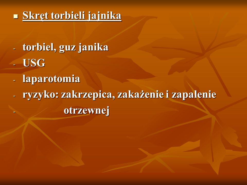 Skręt torbieli jajnika Skręt torbieli jajnika - torbiel, guz janika - USG - laparotomia - ryzyko: zakrzepica, zakażenie i zapalenie - otrzewnej
