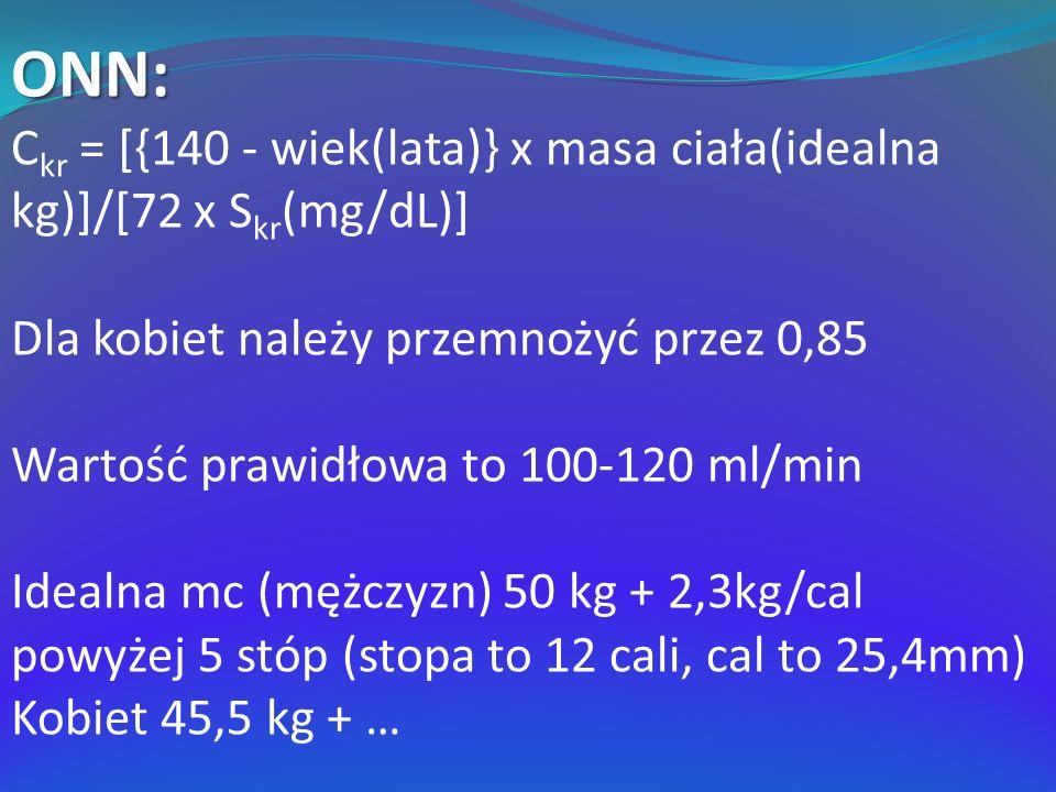 ONN: C kr = [{140 - wiek(lata)} x masa ciała(idealna kg)]/[72 x S kr (mg/dL)] Dla kobiet należy przemnożyć przez 0,85 Wartość prawidłowa to 100-120 ml/min Idealna mc (mężczyzn) 50 kg + 2,3kg/cal powyżej 5 stóp (stopa to 12 cali, cal to 25,4mm) Kobiet 45,5 kg + …