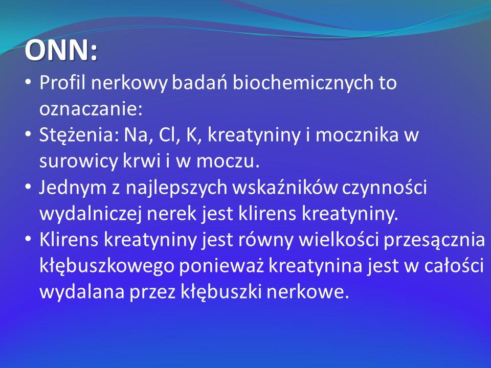 ONN: Profil nerkowy badań biochemicznych to oznaczanie: Stężenia: Na, Cl, K, kreatyniny i mocznika w surowicy krwi i w moczu. Jednym z najlepszych wsk