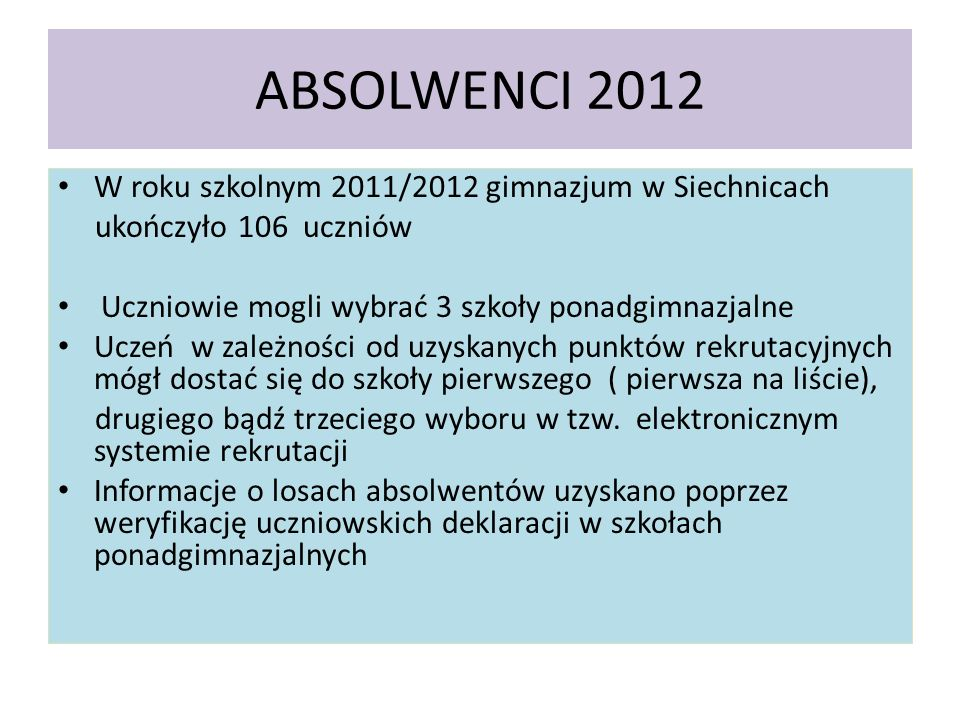 ABSOLWENCI 2012 W roku szkolnym 2011/2012 gimnazjum w Siechnicach ukończyło 106 uczniów Uczniowie mogli wybrać 3 szkoły ponadgimnazjalne Uczeń w zależności od uzyskanych punktów rekrutacyjnych mógł dostać się do szkoły pierwszego ( pierwsza na liście), drugiego bądź trzeciego wyboru w tzw.