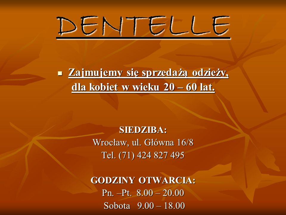 DENTELLE Zajmujemy się sprzedażą odzieży, Zajmujemy się sprzedażą odzieży, dla kobiet w wieku 20 – 60 lat. SIEDZIBA: Wrocław, ul. Główna 16/8 Tel. (71