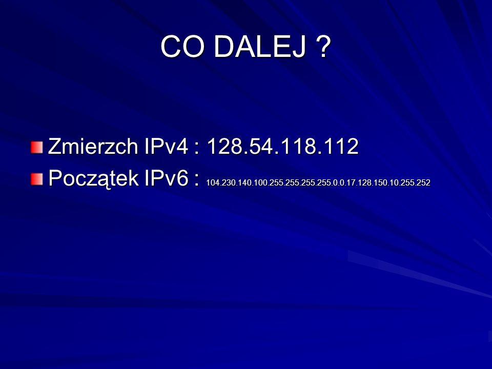 CO DALEJ ? Zmierzch IPv4 : 128.54.118.112 Początek IPv6 : 104.230.140.100.255.255.255.255.0.0.17.128.150.10.255.252