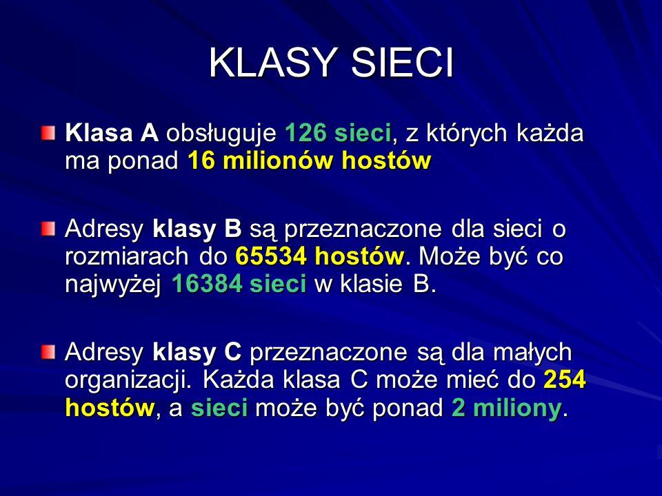 KLASY SIECI Klasa A obsługuje 126 sieci, z których każda ma ponad 16 milionów hostów Adresy klasy B są przeznaczone dla sieci o rozmiarach do 65534 ho