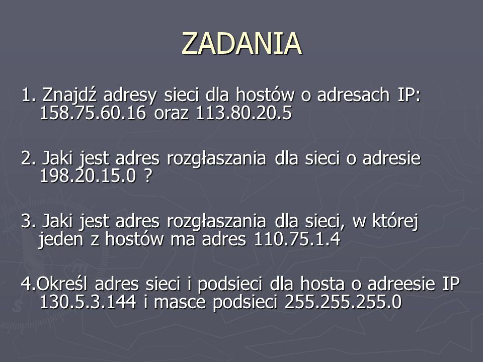 ZADANIA 1. Znajdź adresy sieci dla hostów o adresach IP: 158.75.60.16 oraz 113.80.20.5 2. Jaki jest adres rozgłaszania dla sieci o adresie 198.20.15.0