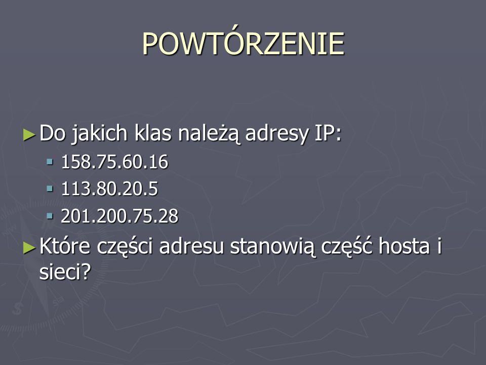 ADRESY SIECI Każda sieć jest widoczna przez inne urządzenia pracujące poza nią pod jednym adresem Każda sieć jest widoczna przez inne urządzenia pracujące poza nią pod jednym adresem Ułatwia to proces wyszukiwania adresów docelowych dla przesyłanej informacji: najpierw jest ona kierowana pod adres sieci, a następnie do konkretnego hosta w tej sieci Ułatwia to proces wyszukiwania adresów docelowych dla przesyłanej informacji: najpierw jest ona kierowana pod adres sieci, a następnie do konkretnego hosta w tej sieci