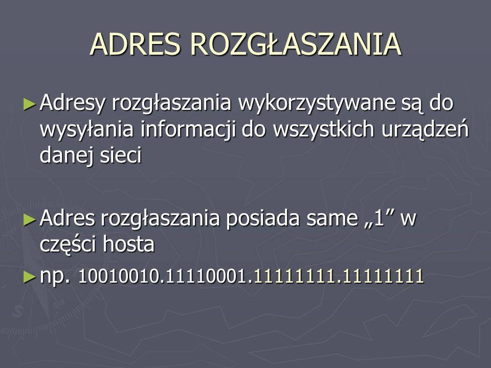 ADRES ROZGŁASZANIA Adresy rozgłaszania wykorzystywane są do wysyłania informacji do wszystkich urządzeń danej sieci Adresy rozgłaszania wykorzystywane