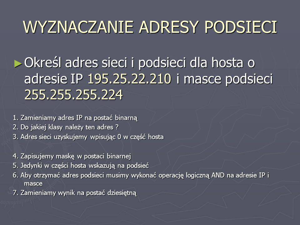 WYZNACZANIE ADRESY PODSIECI Określ adres sieci i podsieci dla hosta o adresie IP 195.25.22.210 i masce podsieci 255.255.255.224 Określ adres sieci i p