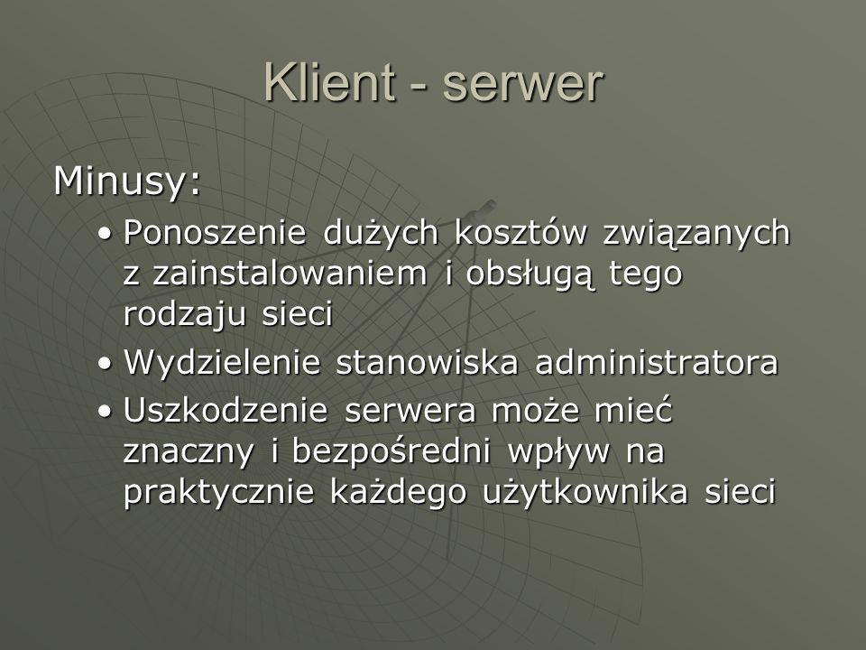 Klient - serwer Minusy: Ponoszenie dużych kosztów związanych z zainstalowaniem i obsługą tego rodzaju sieciPonoszenie dużych kosztów związanych z zainstalowaniem i obsługą tego rodzaju sieci Wydzielenie stanowiska administratoraWydzielenie stanowiska administratora Uszkodzenie serwera może mieć znaczny i bezpośredni wpływ na praktycznie każdego użytkownika sieciUszkodzenie serwera może mieć znaczny i bezpośredni wpływ na praktycznie każdego użytkownika sieci