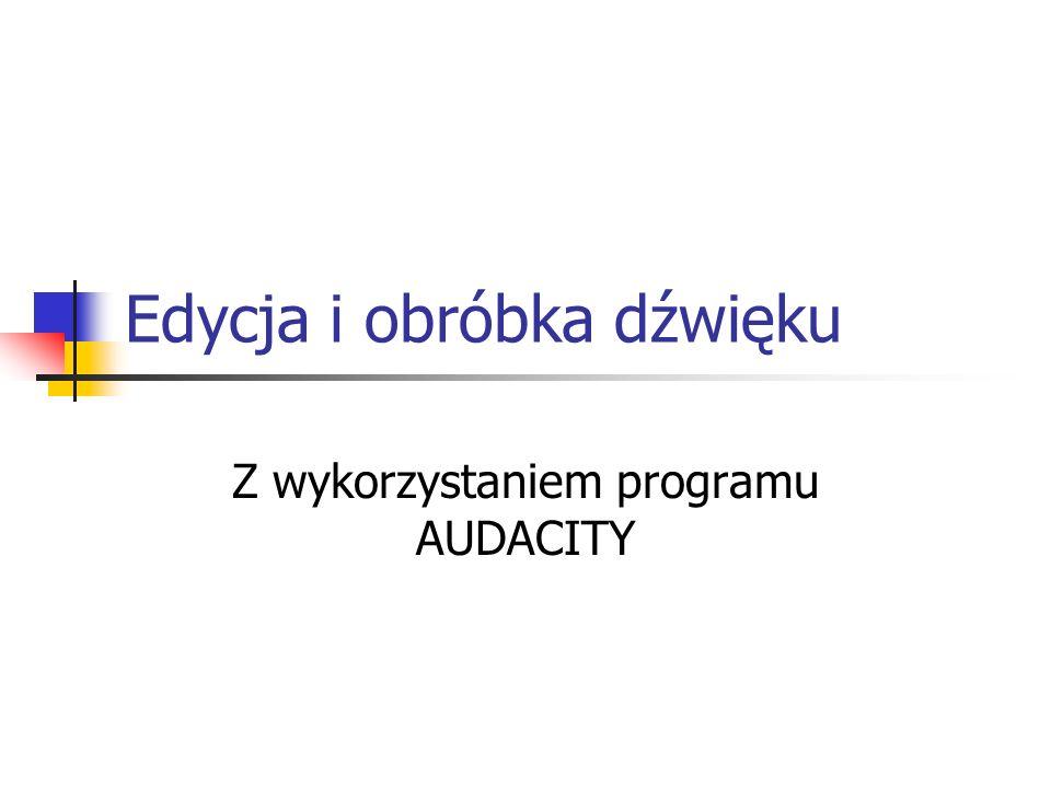 Audacity To popularny program do obróbki plików dźwiękowych, dostępny w sieci pod adresem: http://audacity.sourceforge.net/download http://audacity.sourceforge.net/download Zajmuje niewiele ponad 3 Mb w wersji beta.