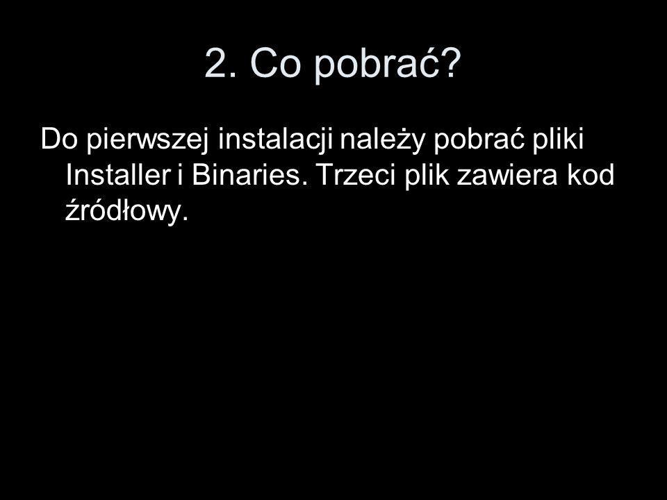 2. Co pobrać? Do pierwszej instalacji należy pobrać pliki Installer i Binaries. Trzeci plik zawiera kod źródłowy.