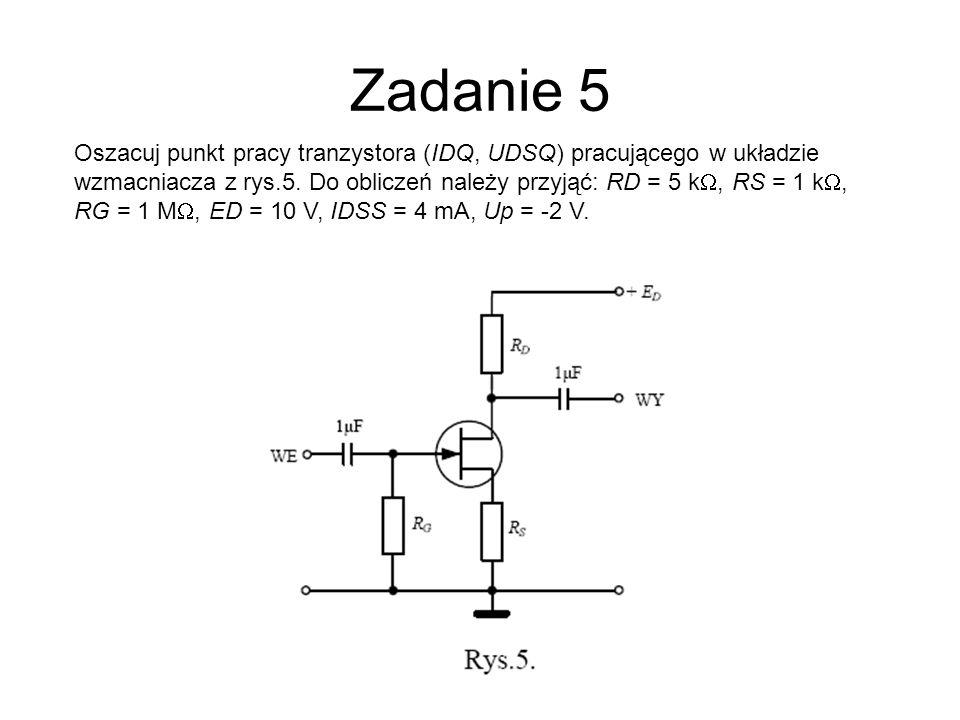 Zadanie 5 Oszacuj punkt pracy tranzystora (IDQ, UDSQ) pracującego w układzie wzmacniacza z rys.5. Do obliczeń należy przyjąć: RD = 5 k, RS = 1 k, RG =
