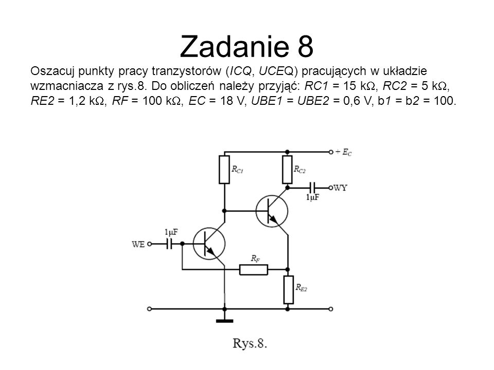 Zadanie 8 Oszacuj punkty pracy tranzystorów (ICQ, UCEQ) pracujących w układzie wzmacniacza z rys.8. Do obliczeń należy przyjąć: RC1 = 15 k, RC2 = 5 k,