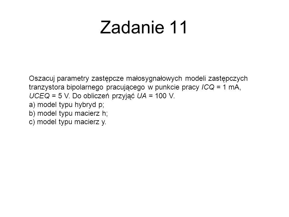 Zadanie 11 Oszacuj parametry zastępcze małosygnałowych modeli zastępczych tranzystora bipolarnego pracującego w punkcie pracy ICQ = 1 mA, UCEQ = 5 V.
