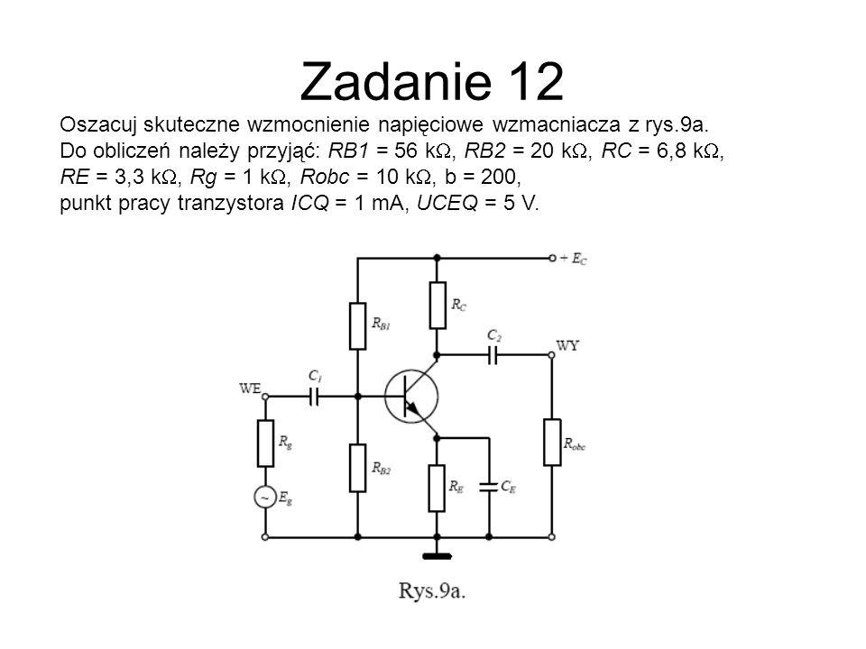 Zadanie 12 Oszacuj skuteczne wzmocnienie napięciowe wzmacniacza z rys.9a. Do obliczeń należy przyjąć: RB1 = 56 k, RB2 = 20 k, RC = 6,8 k, RE = 3,3 k,