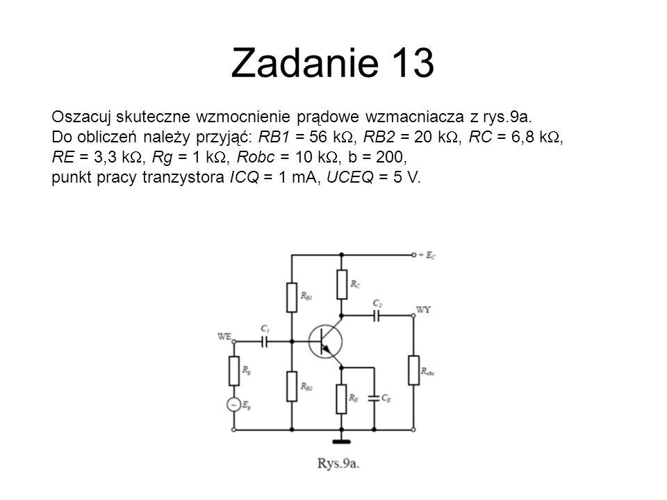 Zadanie 13 Oszacuj skuteczne wzmocnienie prądowe wzmacniacza z rys.9a. Do obliczeń należy przyjąć: RB1 = 56 k, RB2 = 20 k, RC = 6,8 k, RE = 3,3 k, Rg