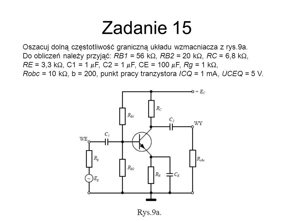Zadanie 15 Oszacuj dolną częstotliwość graniczną układu wzmacniacza z rys.9a. Do obliczeń należy przyjąć: RB1 = 56 k, RB2 = 20 k, RC = 6,8 k, RE = 3,3