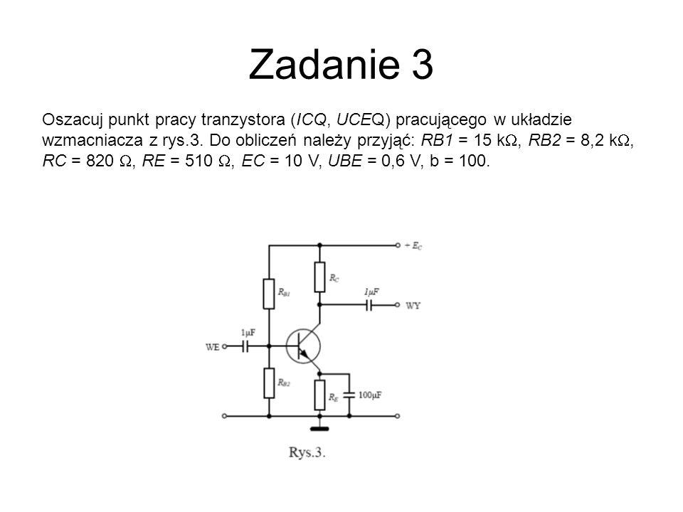 Zadanie 3 Oszacuj punkt pracy tranzystora (ICQ, UCEQ) pracującego w układzie wzmacniacza z rys.3. Do obliczeń należy przyjąć: RB1 = 15 k, RB2 = 8,2 k,