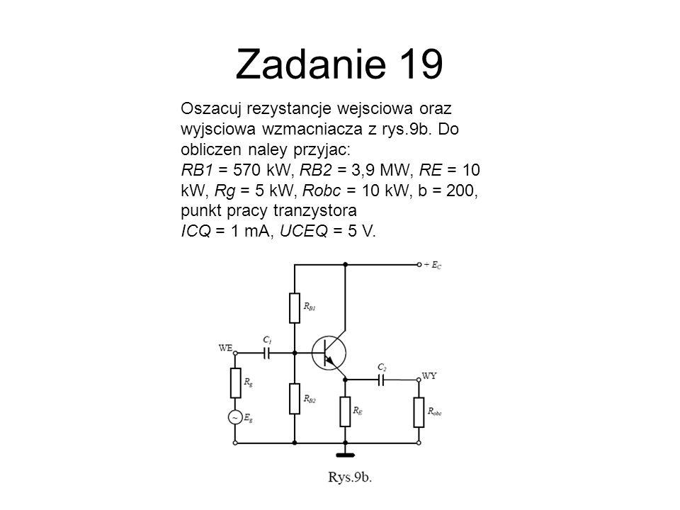 Zadanie 19 Oszacuj rezystancje wejsciowa oraz wyjsciowa wzmacniacza z rys.9b. Do obliczen naley przyjac: RB1 = 570 kW, RB2 = 3,9 MW, RE = 10 kW, Rg =