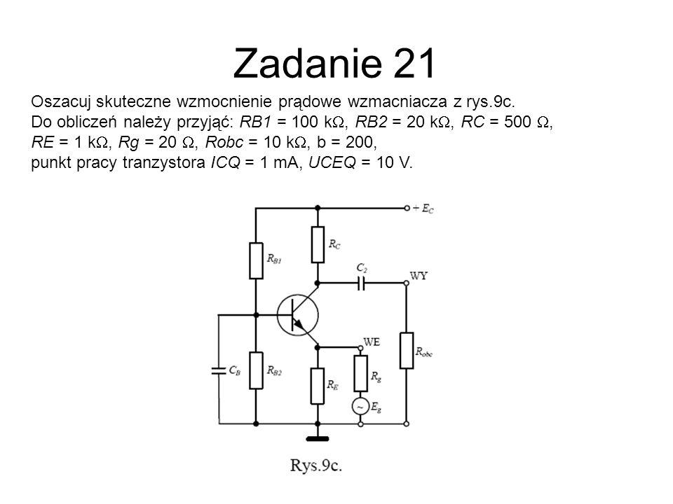 Zadanie 21 Oszacuj skuteczne wzmocnienie prądowe wzmacniacza z rys.9c. Do obliczeń należy przyjąć: RB1 = 100 k, RB2 = 20 k, RC = 500, RE = 1 k, Rg = 2