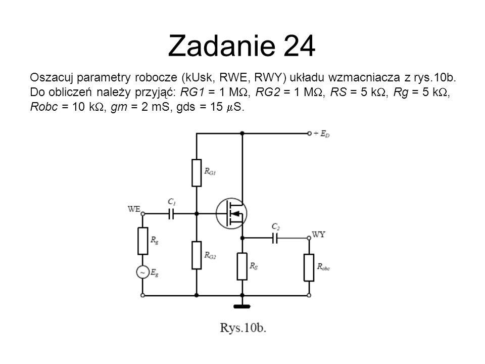 Zadanie 24 Oszacuj parametry robocze (kUsk, RWE, RWY) układu wzmacniacza z rys.10b. Do obliczeń należy przyjąć: RG1 = 1 M, RG2 = 1 M, RS = 5 k, Rg = 5