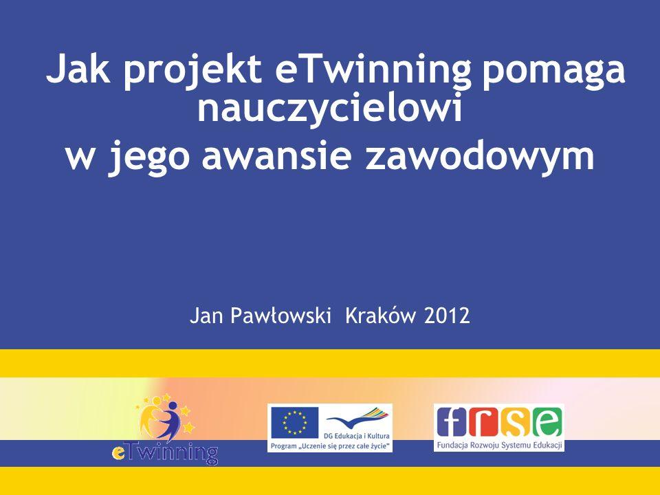 Jak projekt eTwinning pomaga nauczycielowi w jego awansie zawodowym Jan Pawłowski Kraków 2012