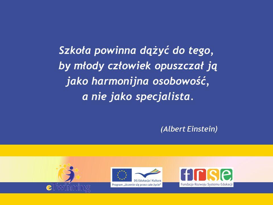 Szkoła powinna dążyć do tego, by młody człowiek opuszczał ją jako harmonijna osobowość, a nie jako specjalista. (Albert Einstein )
