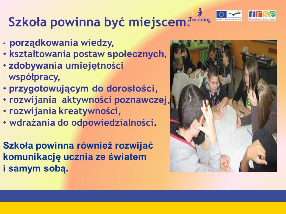 Szkoła powinna być miejscem : porządkowania wiedzy, kształtowania postaw społecznych, zdobywania umiejętności współpracy, przygotowującym do dorosłośc