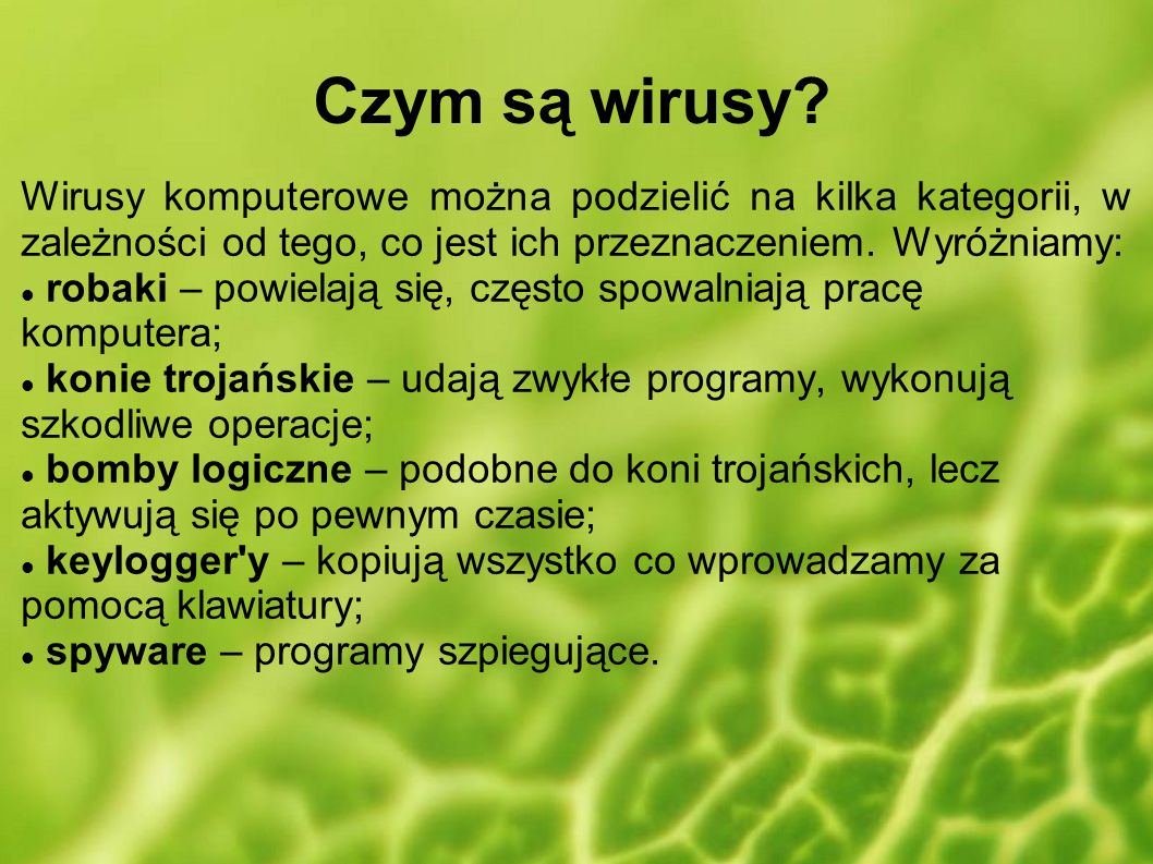 Czym są wirusy? Wirusy komputerowe można podzielić na kilka kategorii, w zależności od tego, co jest ich przeznaczeniem. Wyróżniamy: robaki – powielaj