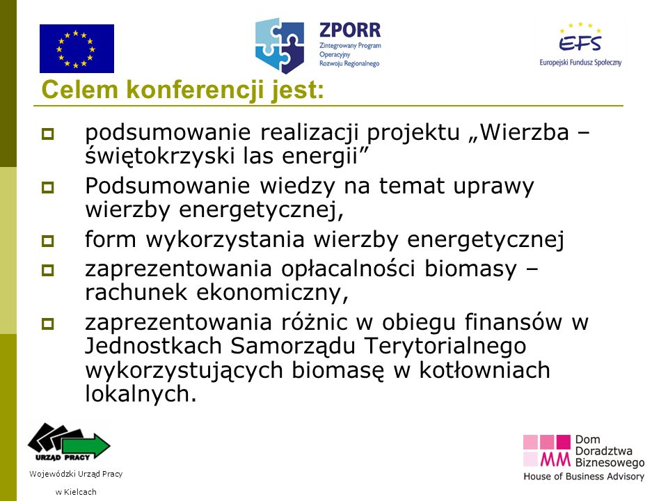 2 Celem konferencji jest: podsumowanie realizacji projektu Wierzba – świętokrzyski las energii Podsumowanie wiedzy na temat uprawy wierzby energetycznej, form wykorzystania wierzby energetycznej zaprezentowania opłacalności biomasy – rachunek ekonomiczny, zaprezentowania różnic w obiegu finansów w Jednostkach Samorządu Terytorialnego wykorzystujących biomasę w kotłowniach lokalnych.