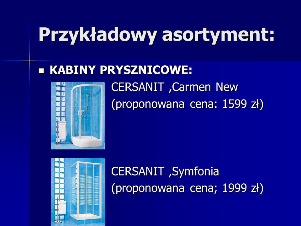 Przykładowy asortyment: KABINY PRYSZNICOWE: CERSANIT,Carmen New (proponowana cena: 1599 zł) CERSANIT,Symfonia (proponowana cena; 1999 zł)