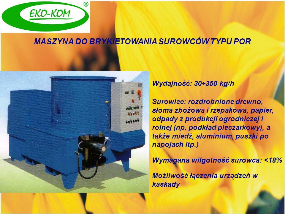 MASZYNA DO BRYKIETOWANIA SUROWCÓW TYPU POR Wydajność: 30÷350 kg/h Surowiec: rozdrobnione drewno, słoma zbożowa i rzepakowa, papier, odpady z produkcji
