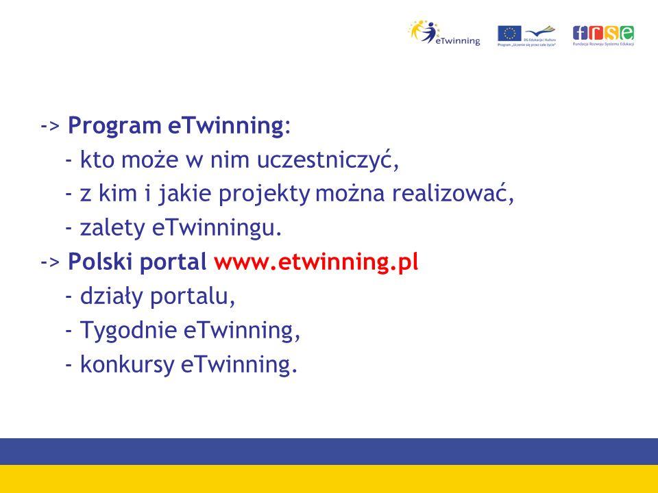 -> Program eTwinning: - kto może w nim uczestniczyć, - z kim i jakie projekty można realizować, - zalety eTwinningu.