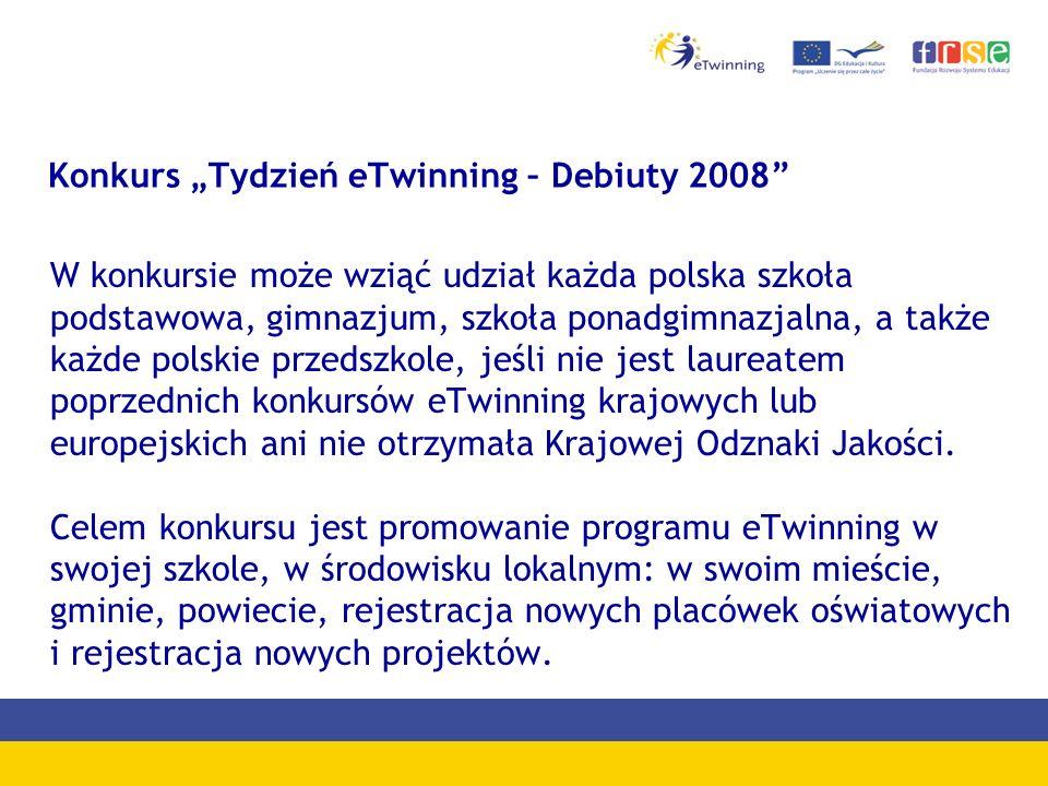 Konkurs Tydzień eTwinning – Debiuty 2008 W konkursie może wziąć udział każda polska szkoła podstawowa, gimnazjum, szkoła ponadgimnazjalna, a także każde polskie przedszkole, jeśli nie jest laureatem poprzednich konkursów eTwinning krajowych lub europejskich ani nie otrzymała Krajowej Odznaki Jakości.