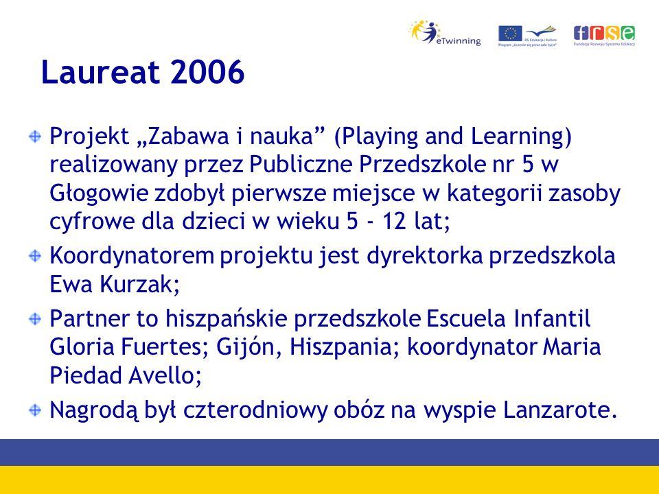 Laureat 2006 Projekt Zabawa i nauka (Playing and Learning) realizowany przez Publiczne Przedszkole nr 5 w Głogowie zdobył pierwsze miejsce w kategorii zasoby cyfrowe dla dzieci w wieku 5 - 12 lat; Koordynatorem projektu jest dyrektorka przedszkola Ewa Kurzak; Partner to hiszpańskie przedszkole Escuela Infantil Gloria Fuertes; Gijón, Hiszpania; koordynator Maria Piedad Avello; Nagrodą był czterodniowy obóz na wyspie Lanzarote.